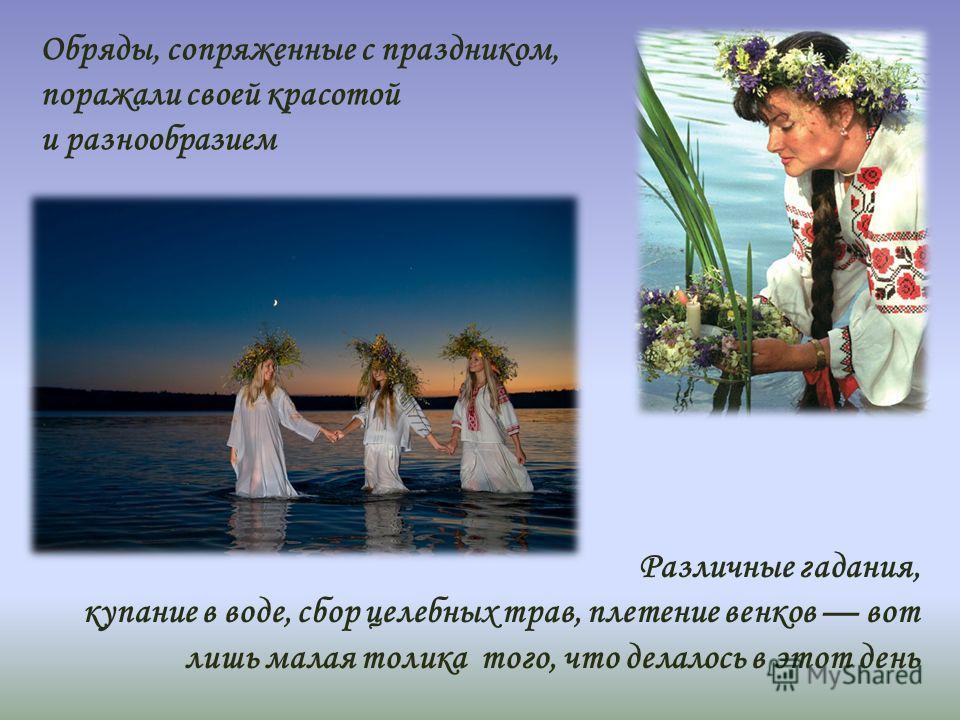 Обряды, сопряженные с праздником, поражали своей красотой и разнообразием Различные гадания, купание в воде, сбор целебных трав, плетение венков вот лишь малая толика того, что делалось в этот день