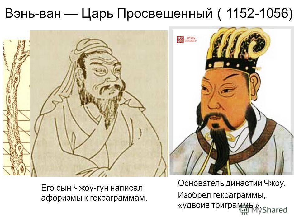 Вэнь-ван Царь Просвещенный 1152-1056) Основатель династии Чжоу. Изобрел гексаграммы, «удвоив триграммы». Его сын Чжоу-гун написал афоризмы к гексаграммам.