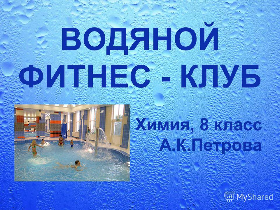 ВОДЯНОЙ ФИТНЕС - КЛУБ Химия, 8 класс А.К.Петрова