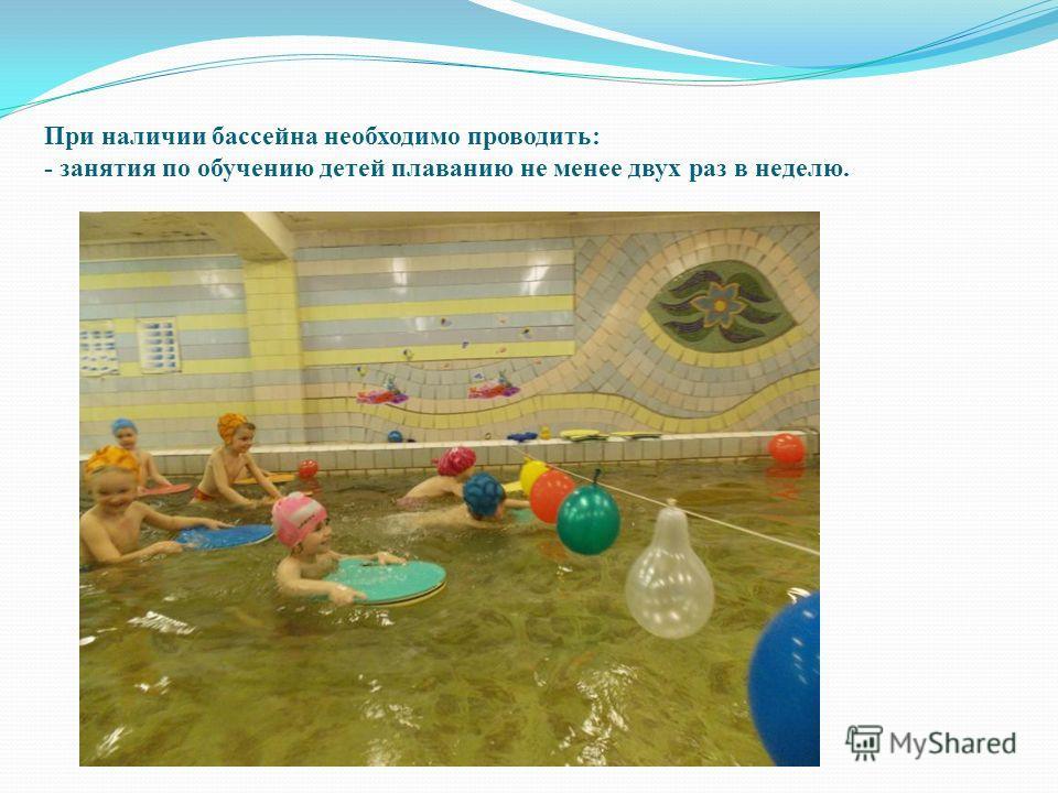 При наличии бассейна необходимо проводить: - занятия по обучению детей плаванию не менее двух раз в неделю.