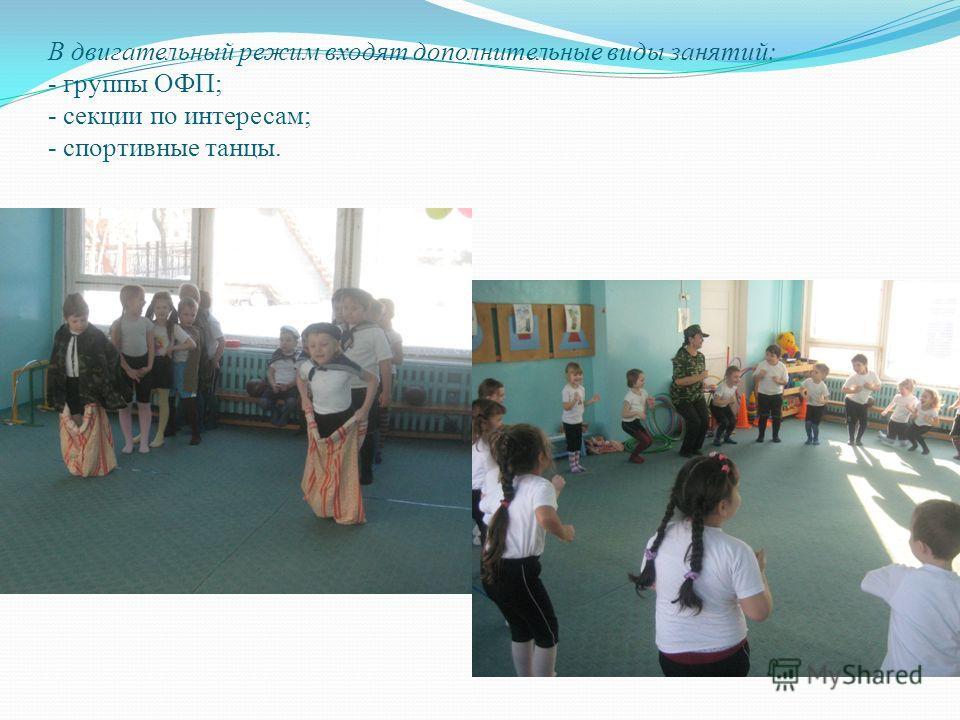 В двигательный режим входят дополнительные виды занятий: - группы ОФП; - секции по интересам; - спортивные танцы.