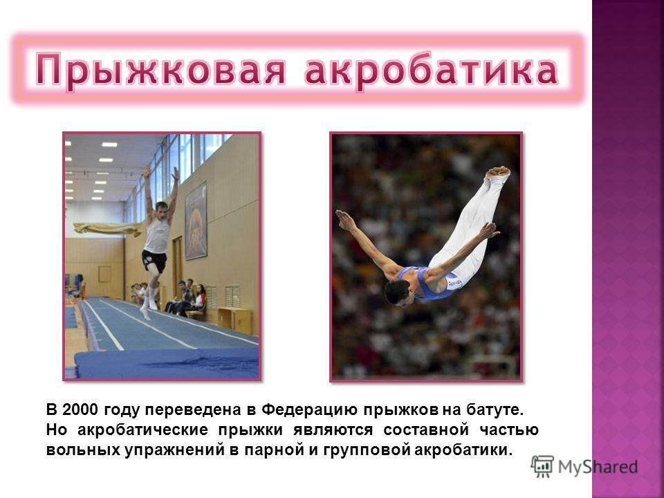 В 2000 году переведена в Федерацию прыжков на батуте. Но акробатические прыжки являются составной частью вольных упражнений в парной и групповой акробатики.