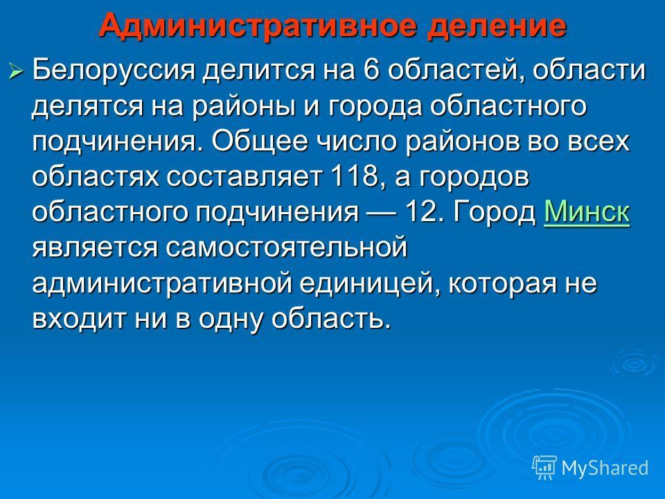 Административное деление Белоруссия делится на 6 областей, области делятся на районы и города областного подчинения. Общее число районов во всех областях составляет 118, а городов областного подчинения 12. Город Минск является самостоятельной админис