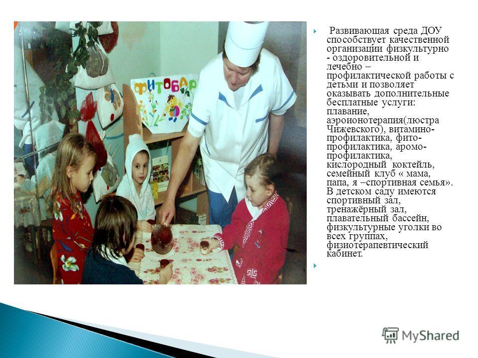 Развивающая среда ДОУ способствует качественной организации физкультурно - оздоровительной и лечебно – профилактической работы с детьми и позволяет оказывать дополнительные бесплатные услуги: плавание, аэроионотерапия(люстра Чижевского), витамино- пр