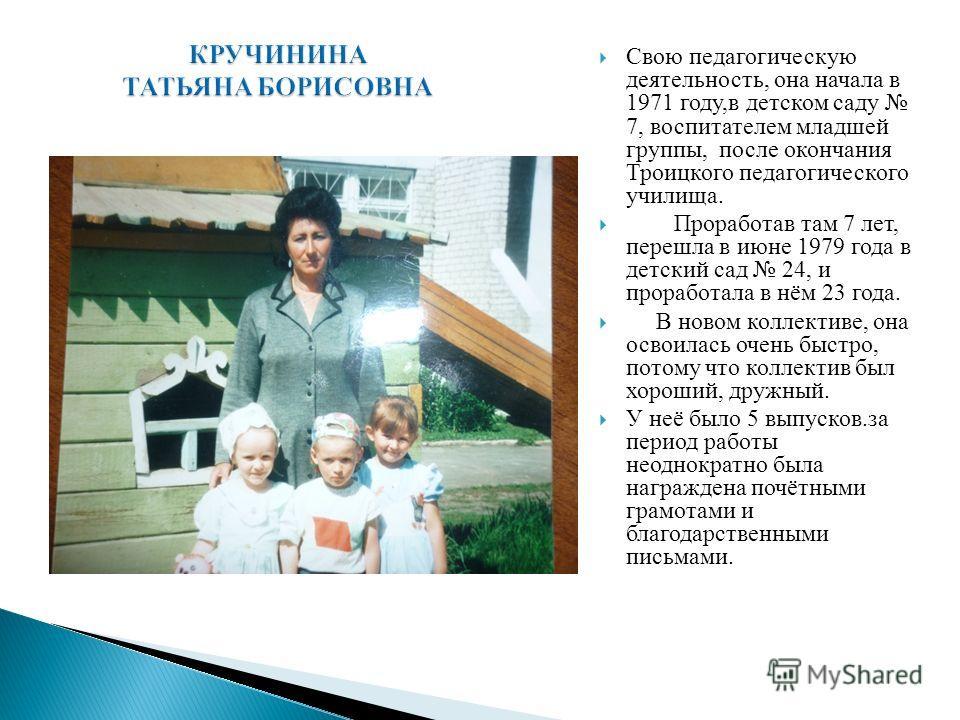 Свою педагогическую деятельность, она начала в 1971 году,в детском саду 7, воспитателем младшей группы, после окончания Троицкого педагогического училища. Проработав там 7 лет, перешла в июне 1979 года в детский сад 24, и проработала в нём 23 года. В