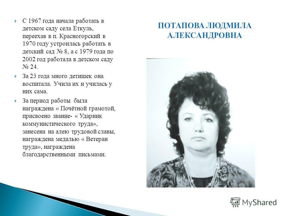 С 1967 года начала работать в детском саду села Еткуль, переехав в п. Красногорский в 1970 году устроилась работать в детский сад 8, а с 1979 года по 2002 год работала в детском саду 24. За 23 года много детишек она воспитала. Учила их и училась у ни