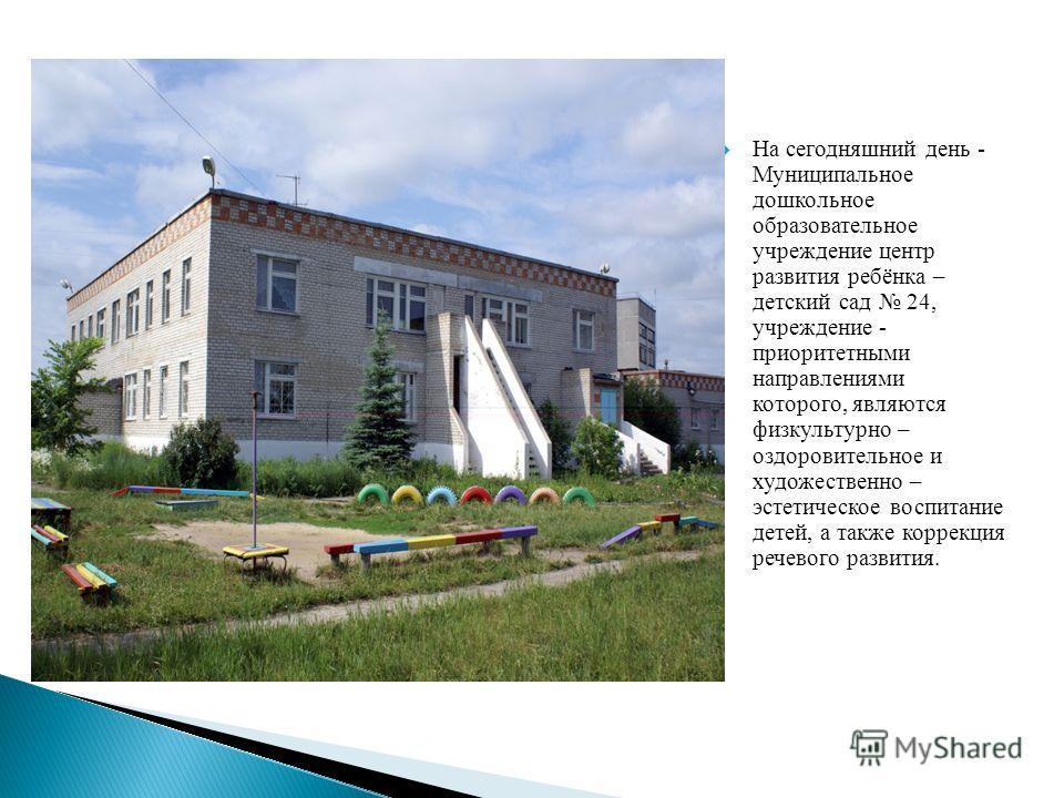 На сегодняшний день - Муниципальное дошкольное образовательное учреждение центр развития ребёнка – детский сад 24, учреждение - приоритетными направлениями которого, являются физкультурно – оздоровительное и художественно – эстетическое воспитание де