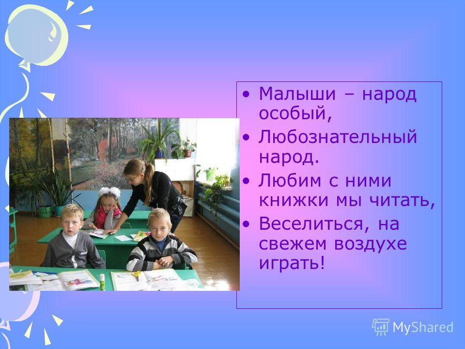 Малыши – народ особый, Любознательный народ. Любим с ними книжки мы читать, Веселиться, на свежем воздухе играть!