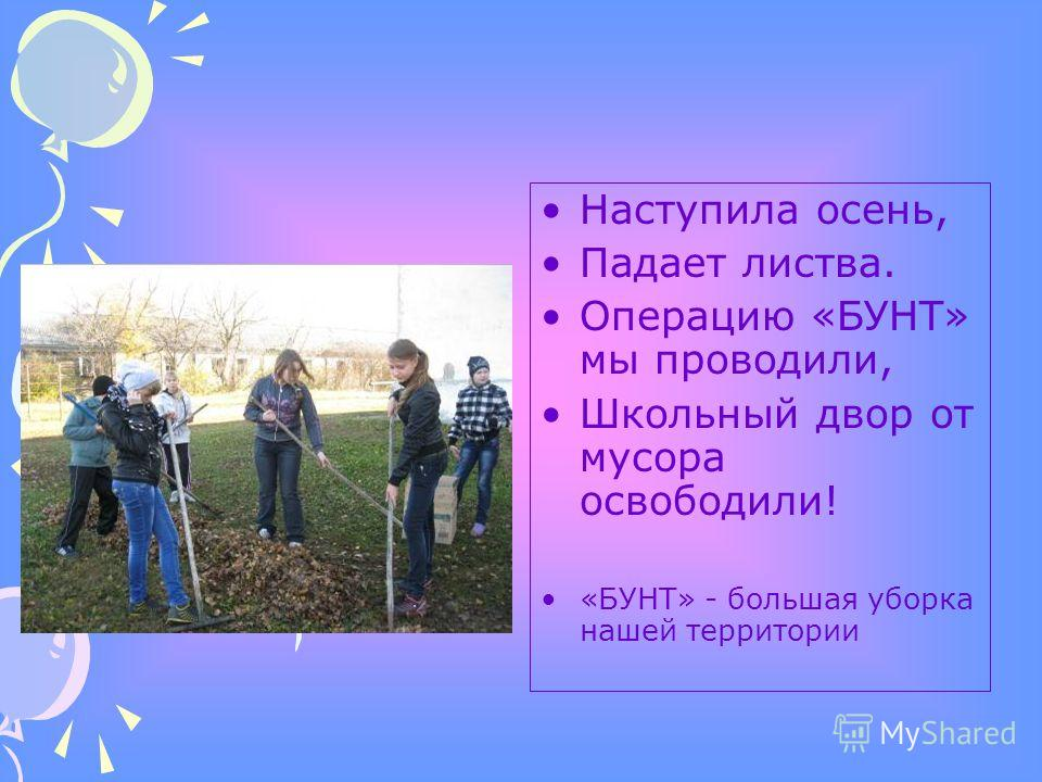Наступила осень, Падает листва. Операцию «БУНТ» мы проводили, Школьный двор от мусора освободили! «БУНТ» - большая уборка нашей территории
