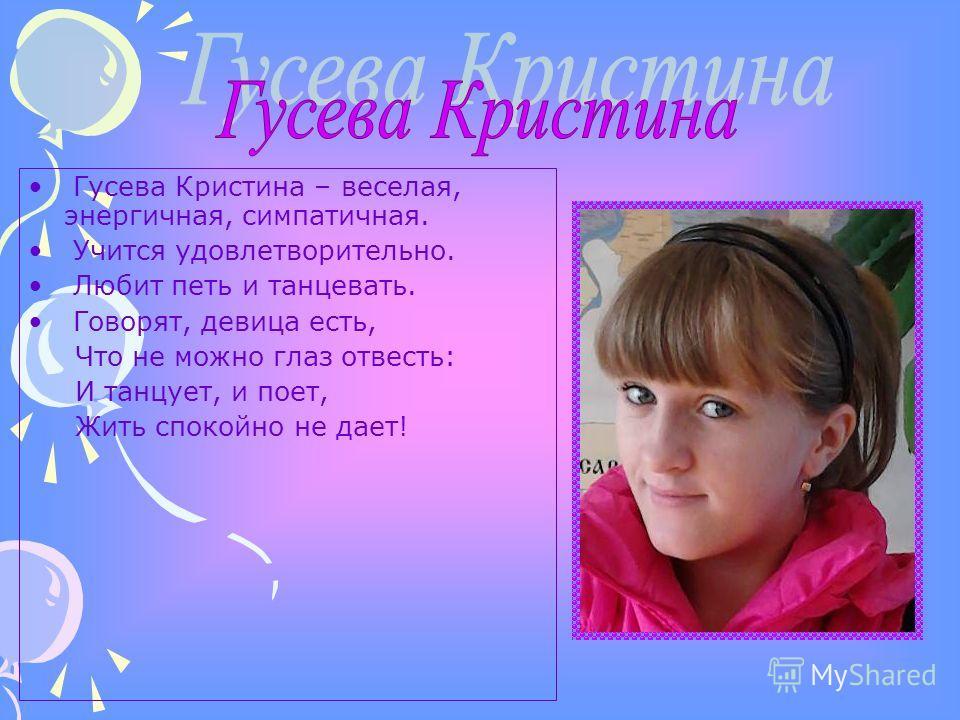 Гусева Кристина – веселая, энергичная, симпатичная. Учится удовлетворительно. Любит петь и танцевать. Говорят, девица есть, Что не можно глаз отвесть: И танцует, и поет, Жить спокойно не дает!