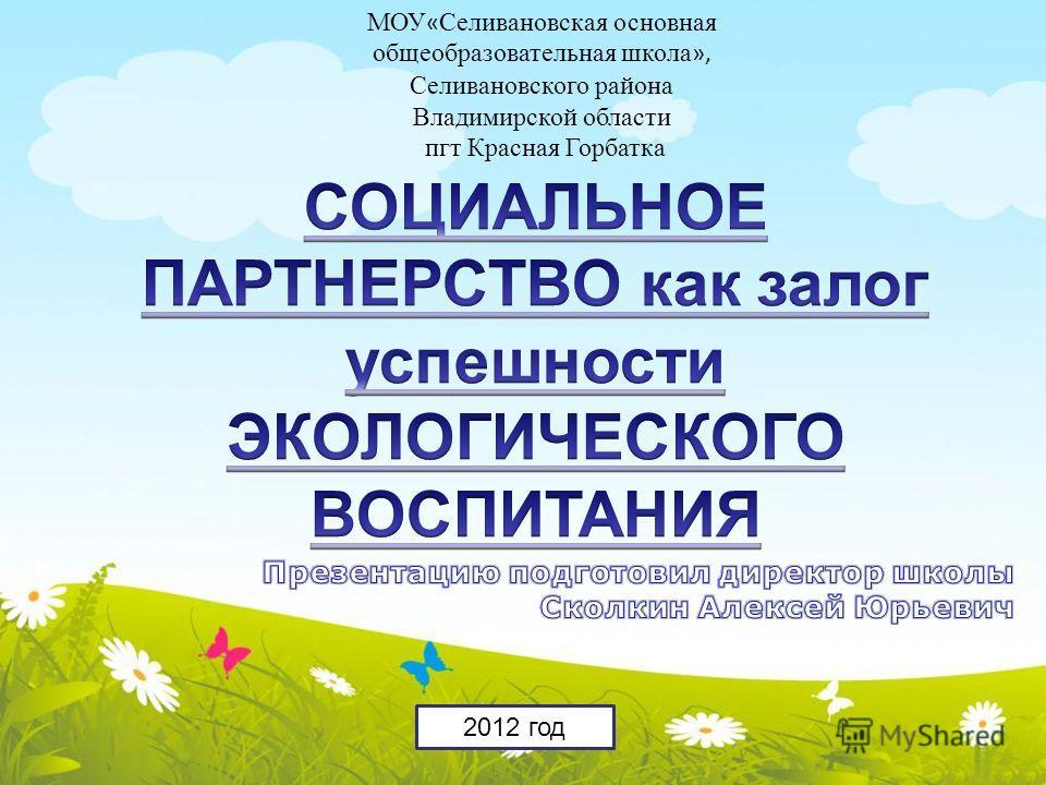 МОУ « Селивановская основная общеобразовательная школа », Селивановского района Владимирской области пгт Красная Горбатка 2012 год