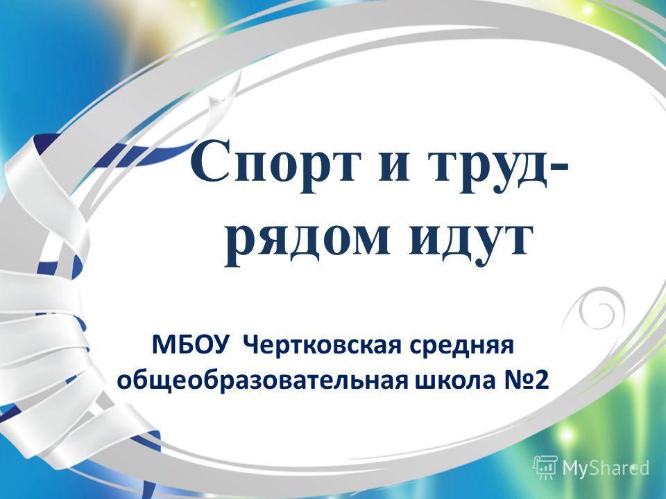 Спорт и труд- рядом идут МБОУ Чертковская средняя общеобразовательная школа 2