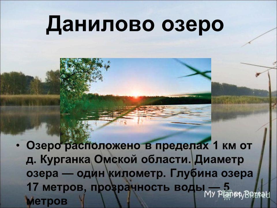 Данилово озеро Озеро расположено в пределах 1 км от д. Курганка Омской области. Диаметр озера один километр. Глубина озера 17 метров, прозрачность воды 5 метров