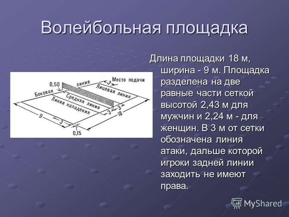Волейбольная площадка Длина площадки 18 м, ширина - 9 м. Площадка разделена на две равные части сеткой высотой 2,43 м для мужчин и 2,24 м - для женщин. В 3 м от сетки обозначена линия атаки, дальше которой игроки задней линии заходить не имеют права.