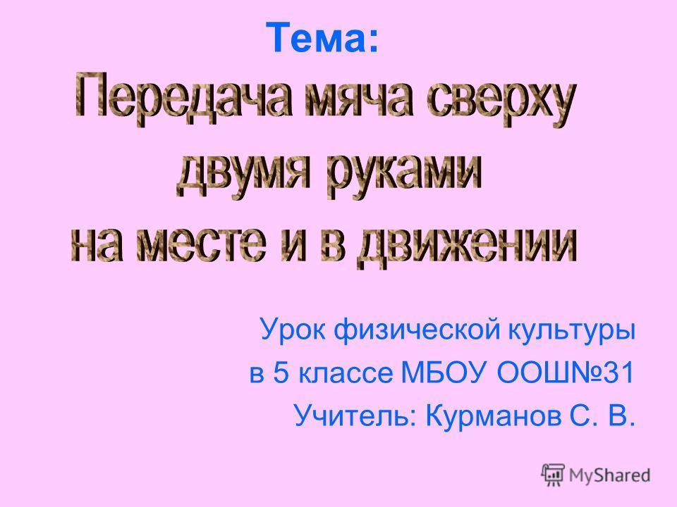 Тема: Урок физической культуры в 5 классе МБОУ ООШ31 Учитель: Курманов С. В.
