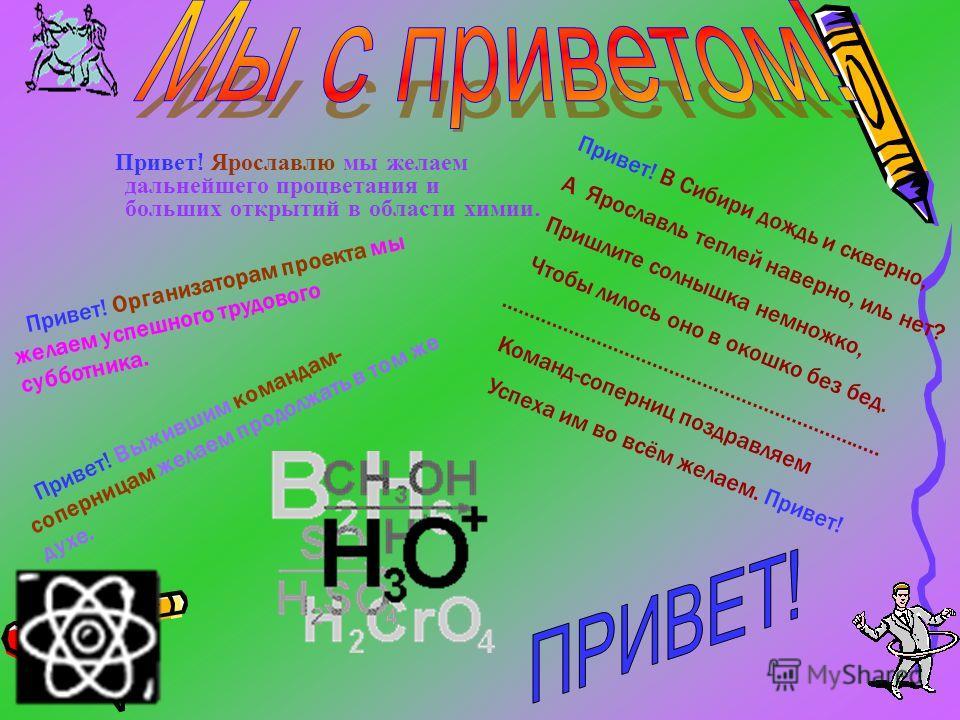 Привет ! Ярославлю мы желаем дальнейшего процветания и больших открытий в области химии. Привет! Организаторам проекта мы желаем успешного трудового субботника. Привет! Выжившим командам- соперницам желаем продолжать в том же духе. П р и в е т ! В С