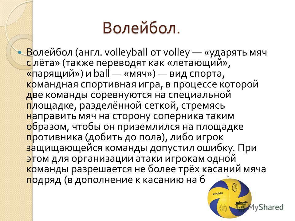 Волейбол. Волейбол. Волейбол ( англ. volleyball от volley « ударять мяч с лёта » ( также переводят как « летающий », « парящий ») и ball « мяч ») вид спорта, командная спортивная игра, в процессе которой две команды соревнуются на специальной площадк