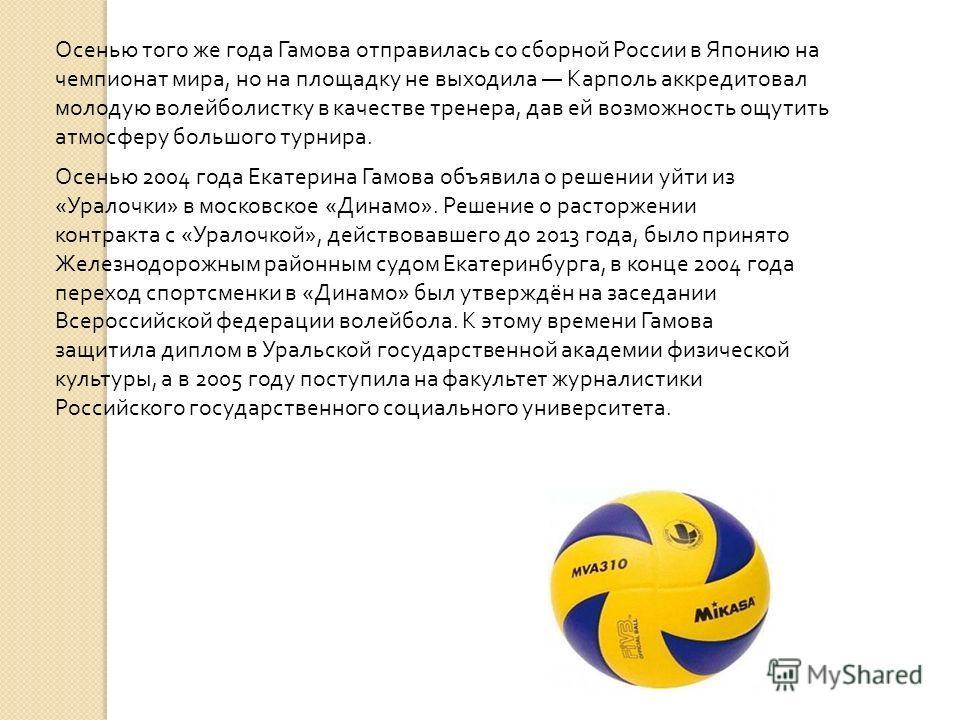 Осенью того же года Гамова отправилась со сборной России в Японию на чемпионат мира, но на площадку не выходила Карполь аккредитовал молодую волейболистку в качестве тренера, дав ей возможность ощутить атмосферу большого турнира. Осенью 2004 года Ека