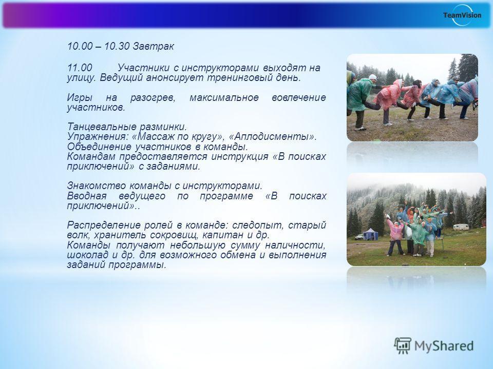 10.00 – 10.30 Завтрак 11.00 Участники с инструкторами выходят на улицу. Ведущий анонсирует тренинговый день. Игры на разогрев, максимальное вовлечение участников. Танцевальные разминки. Упражнения: «Массаж по кругу», «Аплодисменты». Объединение участ