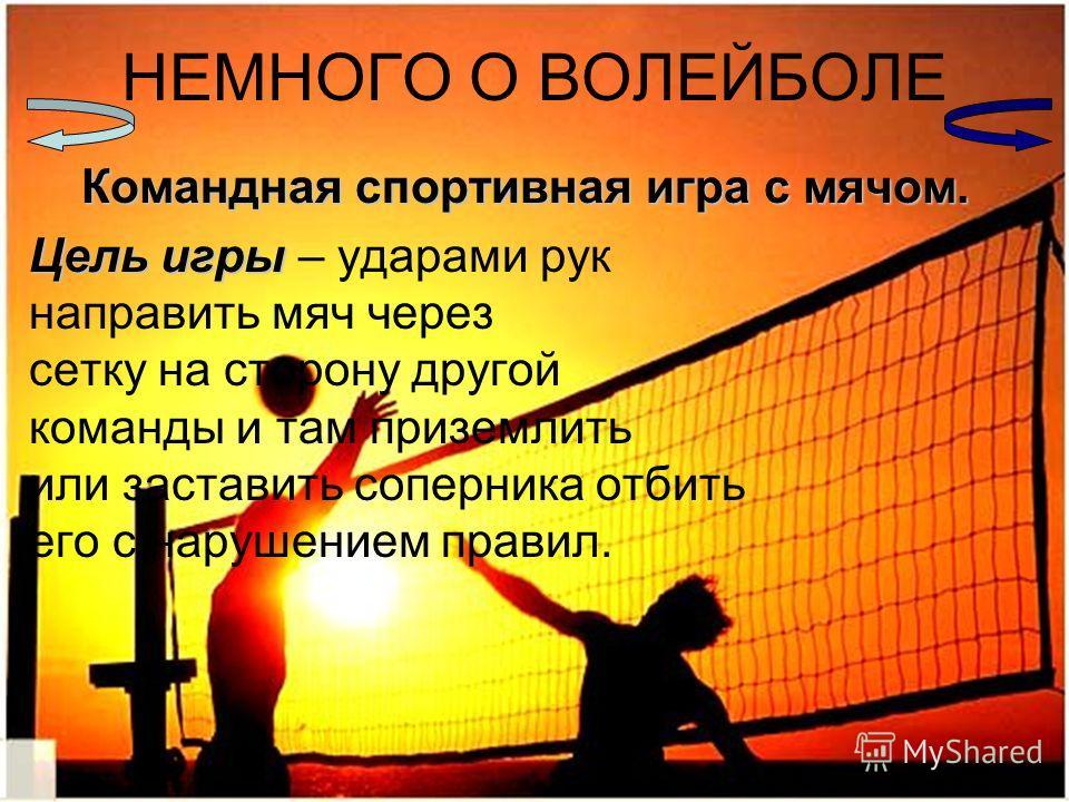 НЕМНОГО О ВОЛЕЙБОЛЕ Командная спортивная игра с мячом. Цель игры Цель игры – ударами рук направить мяч через сетку на сторону другой команды и там приземлить или заставить соперника отбить его с нарушением правил.