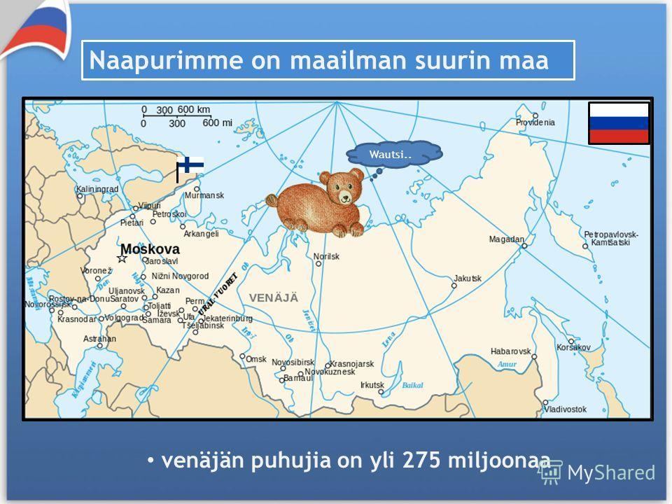 Naapurimme on maailman suurin maa Wautsi.. venäjän puhujia on yli 275 miljoonaa