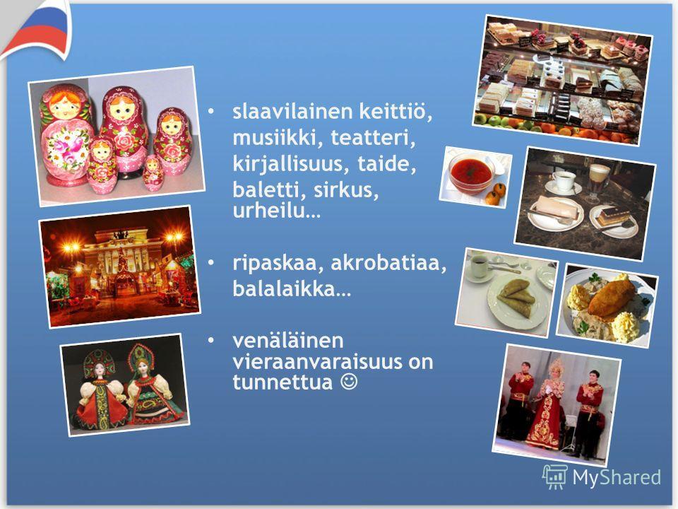 slaavilainen keittiö, musiikki, teatteri, kirjallisuus, taide, baletti, sirkus, urheilu… ripaskaa, akrobatiaa, balalaikka… venäläinen vieraanvaraisuus on tunnettua