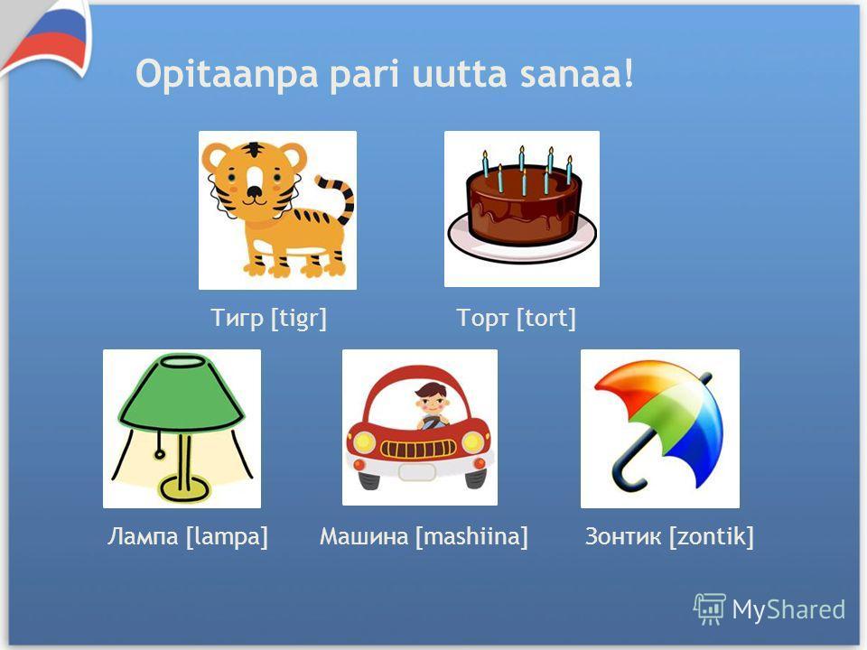 Тигр [tigr]Торт [tort] Лампа [lampa]Машина [mashiina]Зонтик [zontik] Opitaanpa pari uutta sanaa!