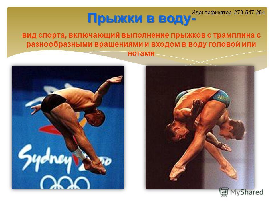 Прыжки в воду- вид спорта, включающий выполнение прыжков с трамплина с разнообразными вращениями и входом в воду головой или ногами Идентификатор- 273-547-254