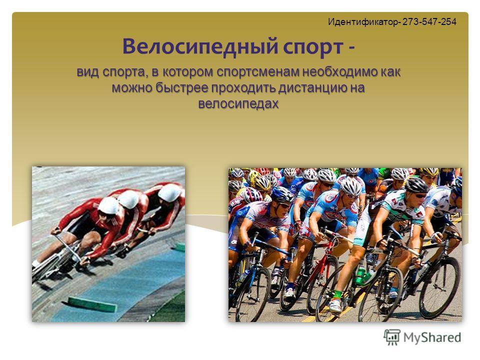 Велосипедный спорт - вид спорта, в котором спортсменам необходимо как можно быстрее проходить дистанцию на велосипедах Идентификатор- 273-547-254
