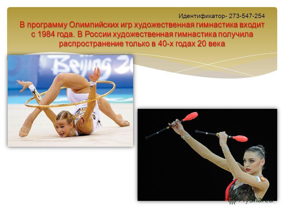 В программу Олимпийских игр художественная гимнастика входит с 1984 года. В России художественная гимнастика получила распространение только в 40-х годах 20 века Идентификатор- 273-547-254 В программу Олимпийских игр художественная гимнастика входит