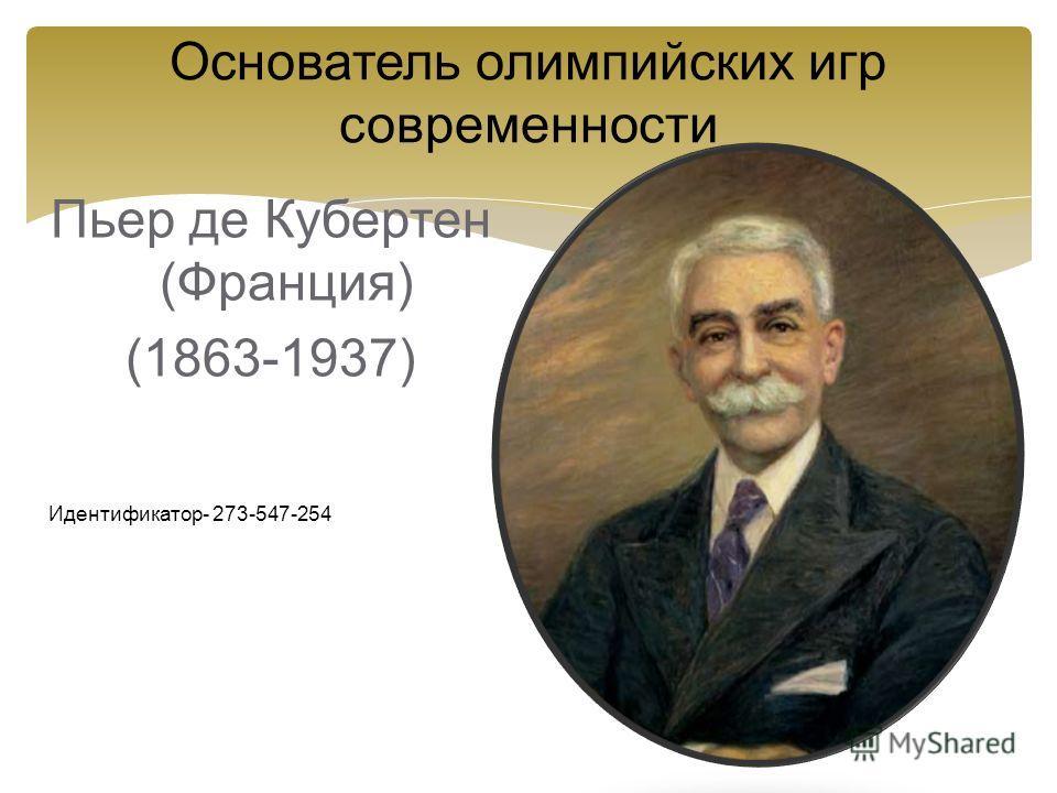 Основатель олимпийских игр современности Пьер де Кубертен (Франция) (1863-1937) Идентификатор- 273-547-254