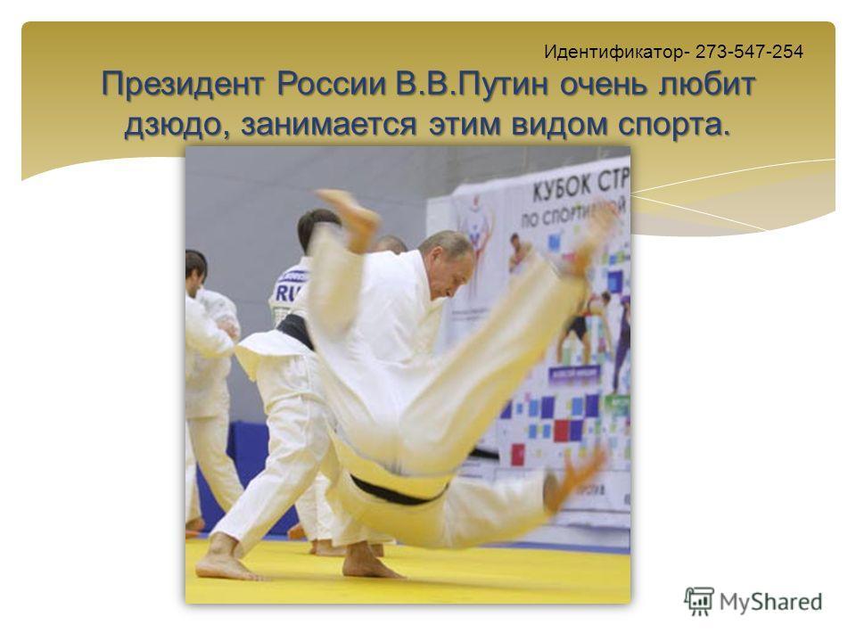 Президент России В.В.Путин очень любит дзюдо, занимается этим видом спорта. Идентификатор- 273-547-254 Президент России В.В.Путин очень любит дзюдо, занимается этим видом спорта.