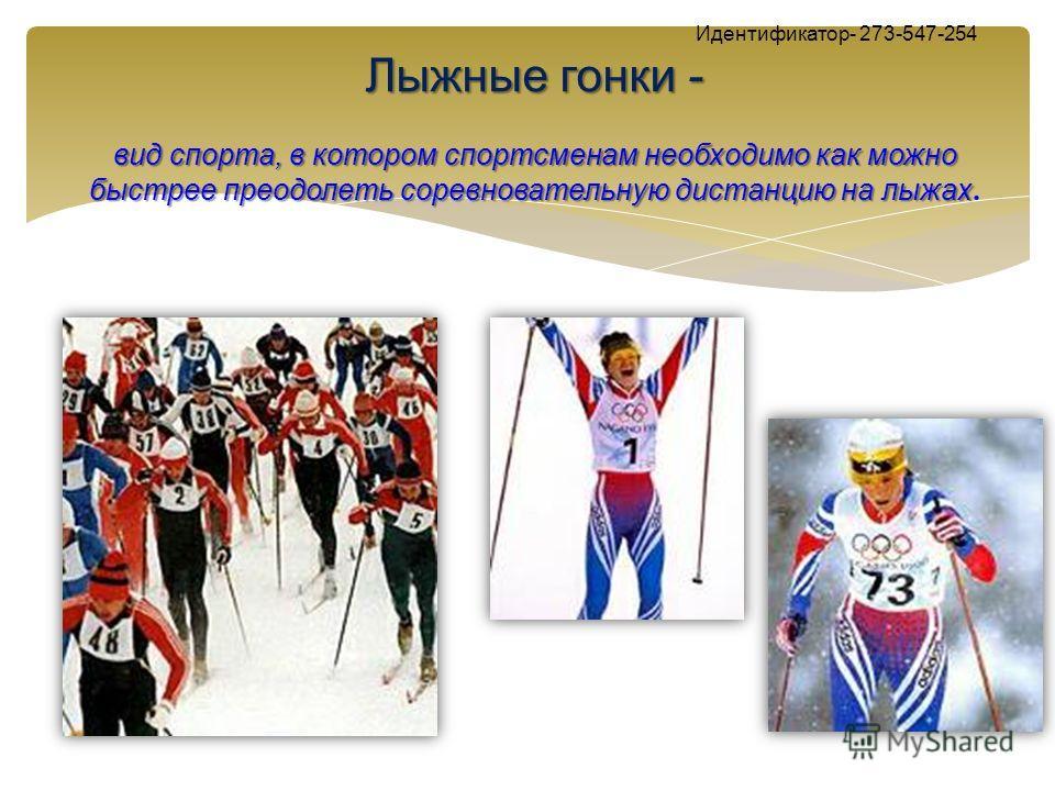 Лыжные гонки - Идентификатор- 273-547-254 Лыжные гонки - вид спорта, в котором спортсменам необходимо как можно быстрее преодолеть соревновательную дистанцию на лыжах вид спорта, в котором спортсменам необходимо как можно быстрее преодолеть соревнова