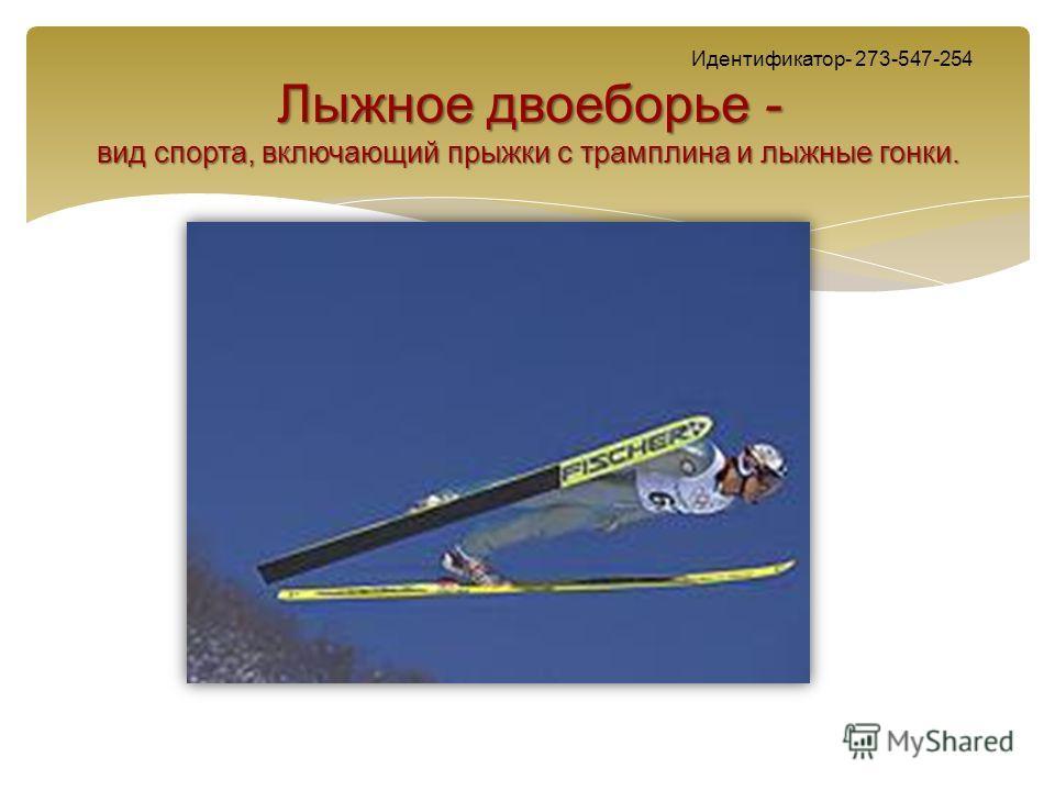 Лыжное двоеборье - вид спорта, включающий прыжки с трамплина и лыжные гонки. Идентификатор- 273-547-254 Лыжное двоеборье - вид спорта, включающий прыжки с трамплина и лыжные гонки.