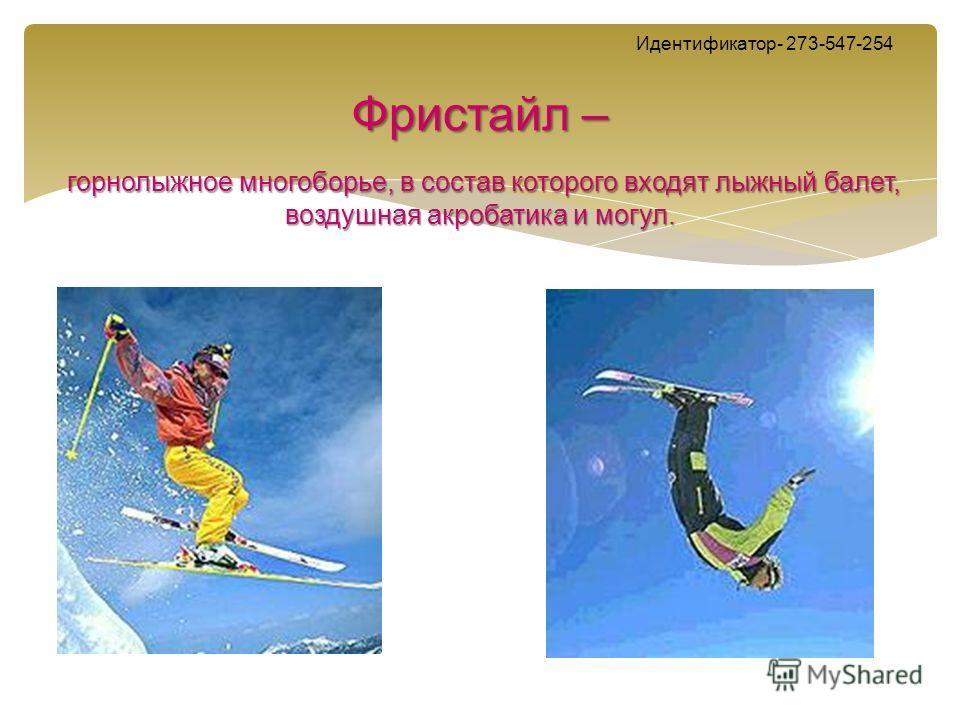 Идентификатор- 273-547-254 Фристайл – горнолыжное многоборье, в состав которого входят лыжный балет, воздушная акробатика и могул.