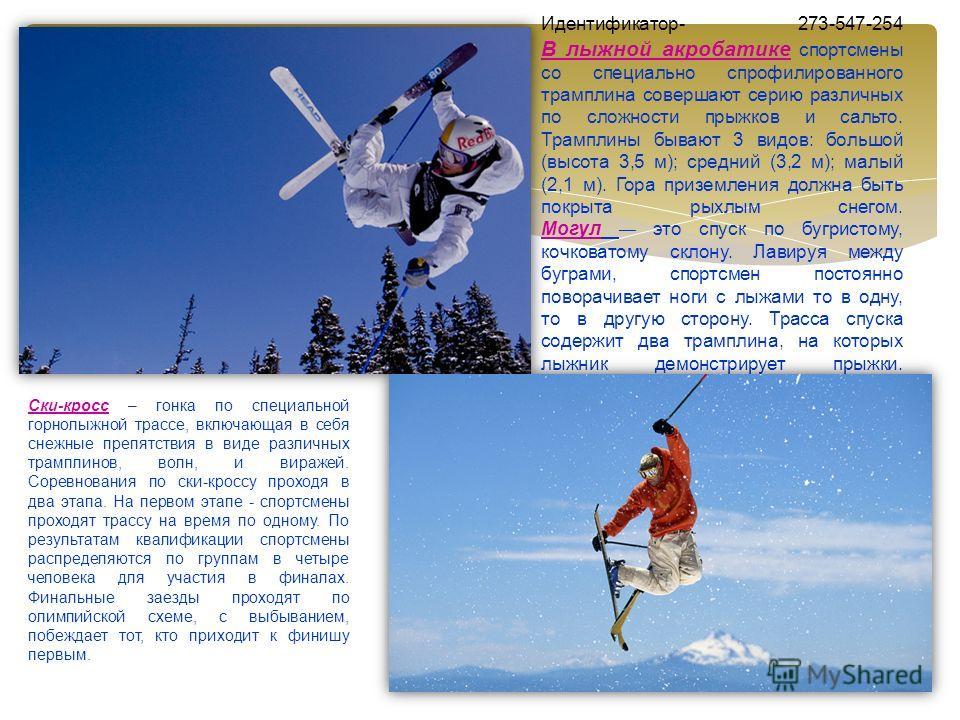 Идентификатор- 273-547-254 В лыжной акробатике спортсмены со специально спрофилированного трамплина совершают серию различных по сложности прыжков и сальто. Трамплины бывают 3 видов: большой (высота 3,5 м); средний (3,2 м); малый (2,1 м). Гора призем