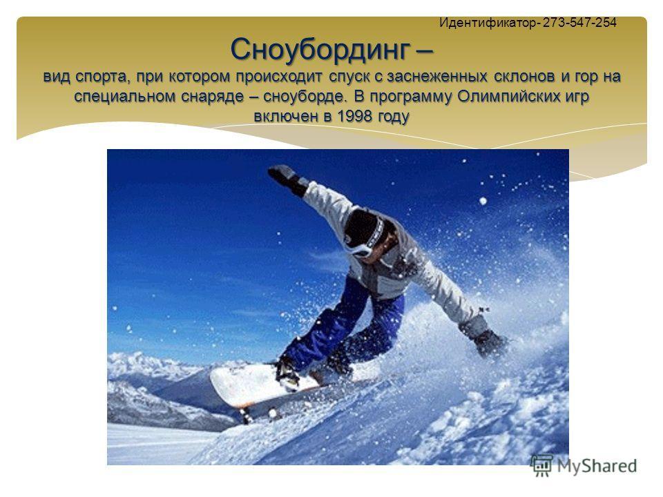 Сноубординг – вид спорта, при котором происходит спуск с заснеженных склонов и гор на специальном снаряде – сноуборде. В программу Олимпийских игр включен в 1998 году Идентификатор- 273-547-254 Сноубординг – вид спорта, при котором происходит спуск с