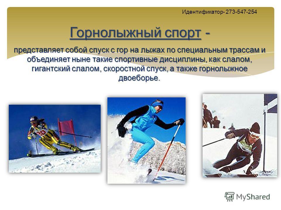 Идентификатор- 273-547-254 Горнолыжный спорт - представляет собой спуск с гор на лыжах по специальным трассам и объединяет ныне такие спортивные дисциплины, как слалом, гигантский слалом, скоростной спуск, а также горнолыжное двоеборье.