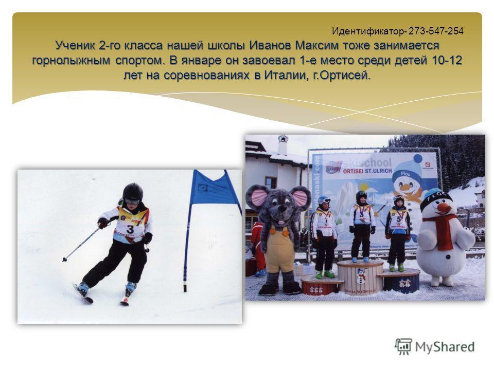 Ученик 2-го класса нашей школы Иванов Максим тоже занимается горнолыжным спортом. В январе он завоевал 1-е место среди детей 10-12 лет на соревнованиях в Италии, г.Ортисей. Идентификатор- 273-547-254 Ученик 2-го класса нашей школы Иванов Максим тоже
