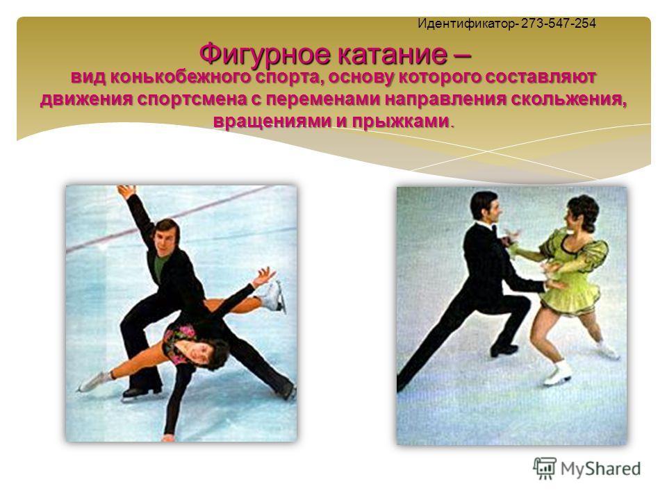 Фигурное катание – Идентификатор- 273-547-254 Фигурное катание – вид конькобежного спорта, основу которого составляют движения спортсмена с переменами направления скольжения, вращениями и прыжками.