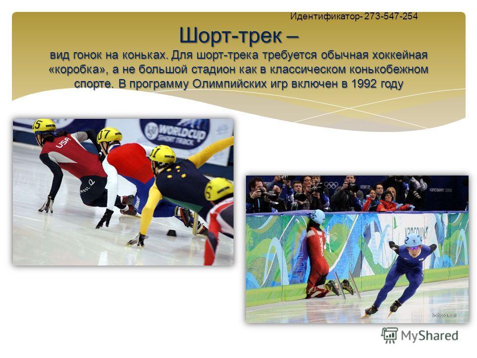 Шорт-трек – вид гонок на коньках. Для шорт-трека требуется обычная хоккейная «коробка», а не большой стадион как в классическом конькобежном спорте. В программу Олимпийских игр включен в 1992 году Идентификатор- 273-547-254 Шорт-трек – вид гонок на к
