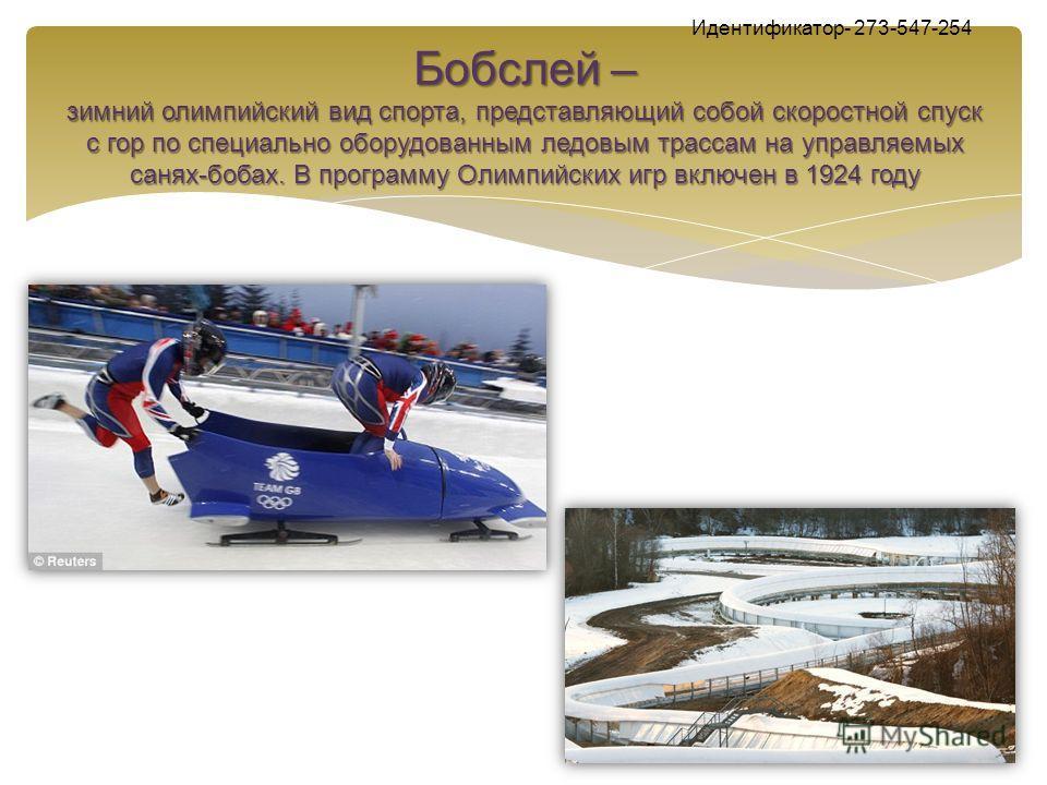 Бобслей – зимний олимпийский вид спорта, представляющий собой скоростной спуск с гор по специально оборудованным ледовым трассам на управляемых санях-бобах. В программу Олимпийских игр включен в 1924 году Идентификатор- 273-547-254 Бобслей – зимний о