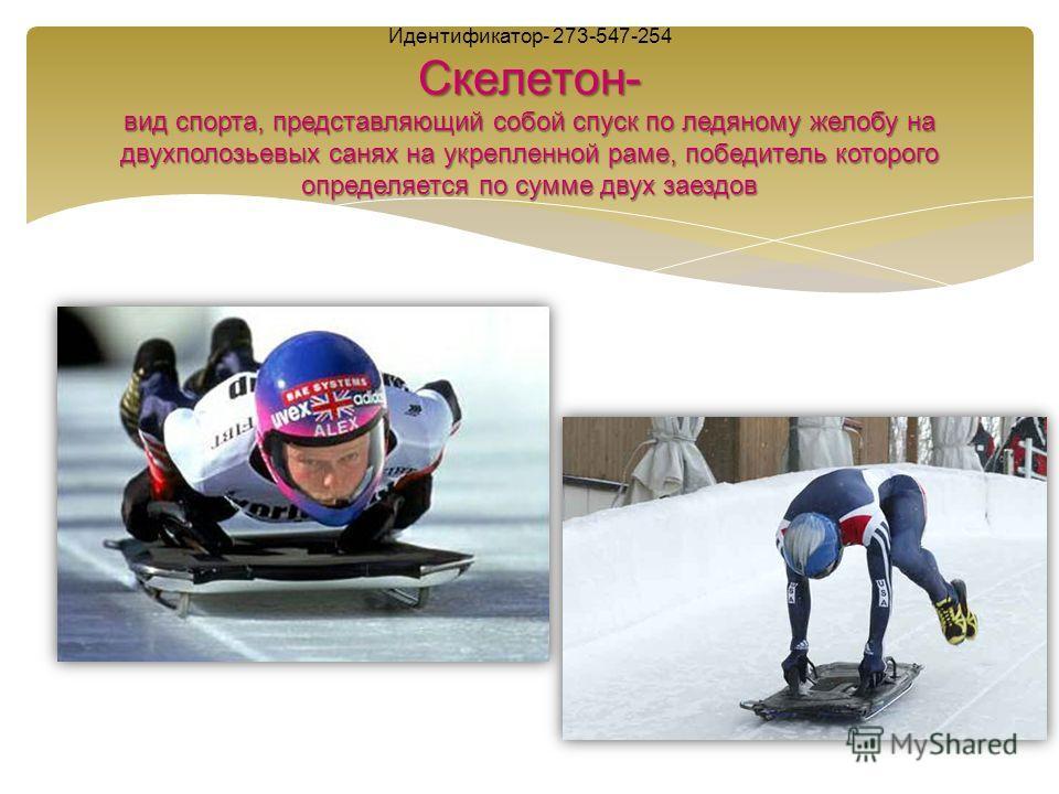 Скелетон- вид спорта, представляющий собой спуск по ледяному желобу на двухполозьевых санях на укрепленной раме, победитель которого определяется по сумме двух заездов Идентификатор- 273-547-254 Скелетон- вид спорта, представляющий собой спуск по лед