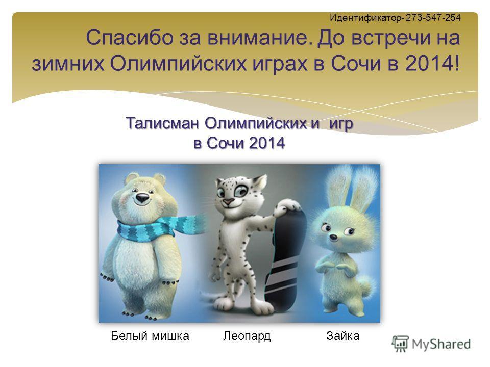 Идентификатор- 273-547-254 Спасибо за внимание. До встречи на зимних Олимпийских играх в Сочи в 2014! Белый мишка Леопард Зайка Талисман Олимпийских и игр в Сочи 2014