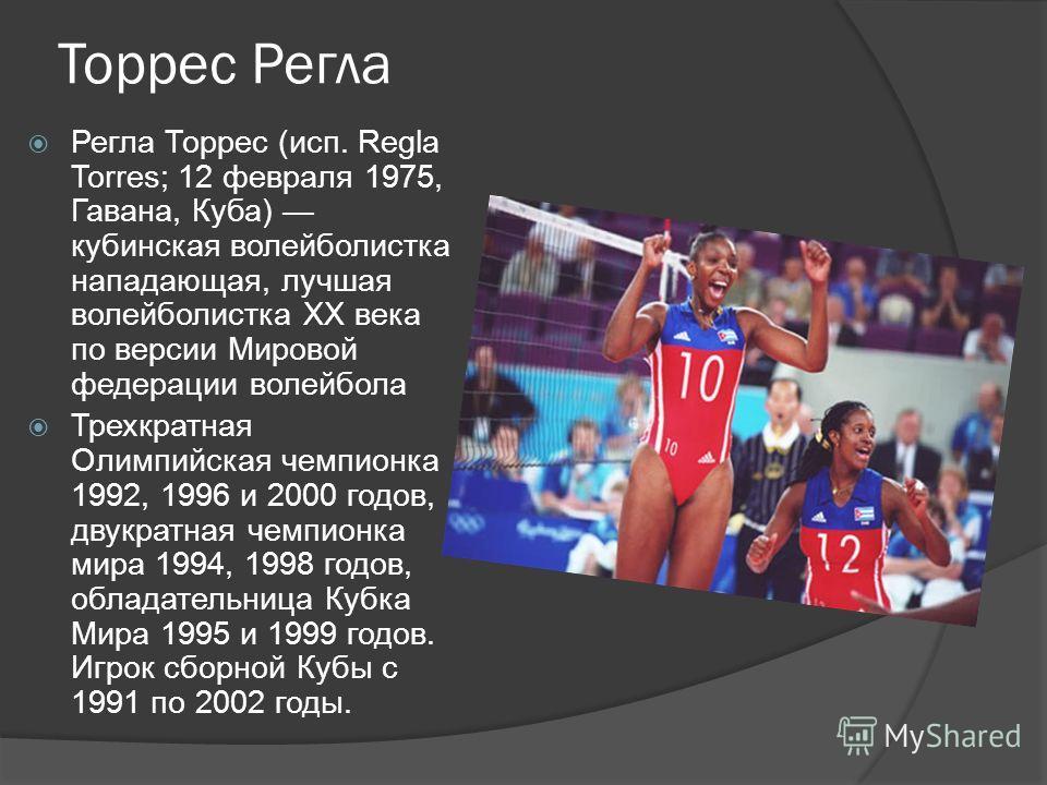 Торрес Регла Регла Торрес (исп. Regla Torres; 12 февраля 1975, Гавана, Куба) кубинская волейболистка нападающая, лучшая волейболистка XX века по версии Мировой федерации волейбола Трехкратная Олимпийская чемпионка 1992, 1996 и 2000 годов, двукратная