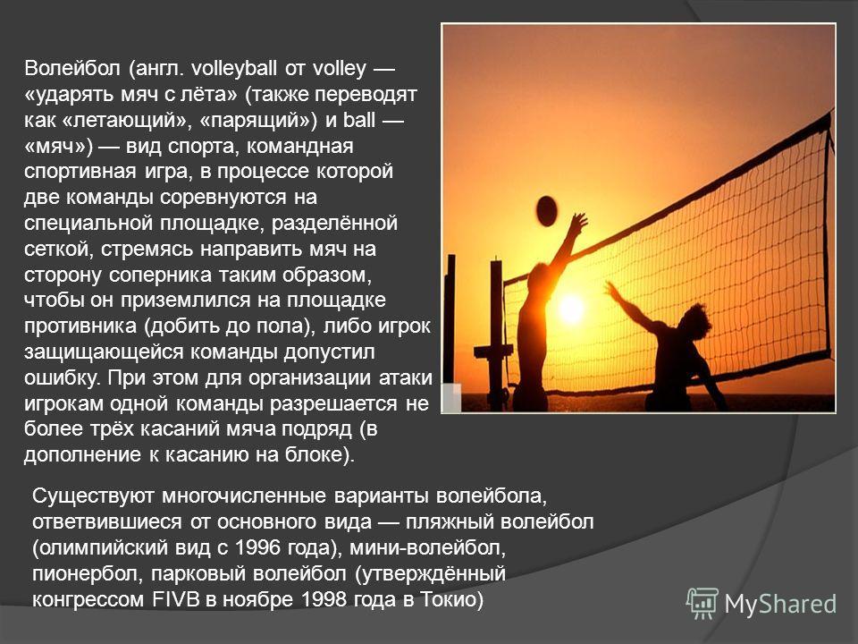 Волейбол (англ. volleyball от volley «ударять мяч с лёта» (также переводят как «летающий», «парящий») и ball «мяч») вид спорта, командная спортивная игра, в процессе которой две команды соревнуются на специальной площадке, разделённой сеткой, стремяс
