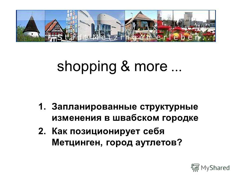 shopping & more... 1.Запланированные структурные изменения в швабском городке 2.Как позиционирует себя Метцинген, город аутлетов?