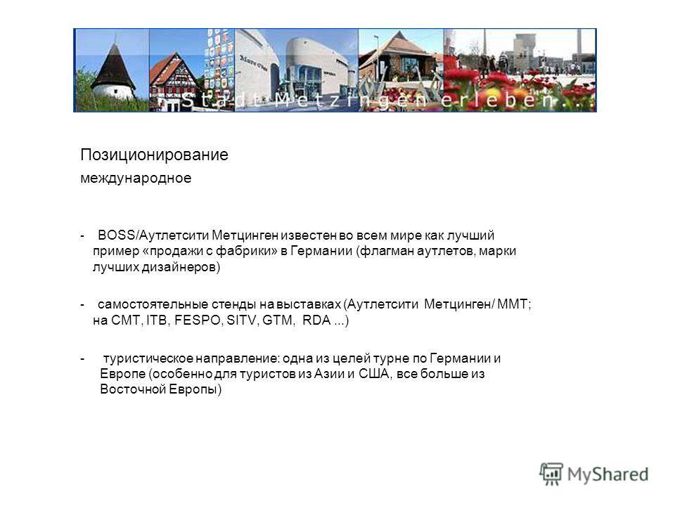 Позиционирование международное - BOSS/Аутлетсити Метцинген известен во всем мире как лучший пример «продажи с фабрики» в Германии (флагман аутлетов, марки лучших дизайнеров) - самостоятельные стенды на выставках (Аутлетсити Метцинген/ ММТ; на CMT, IT