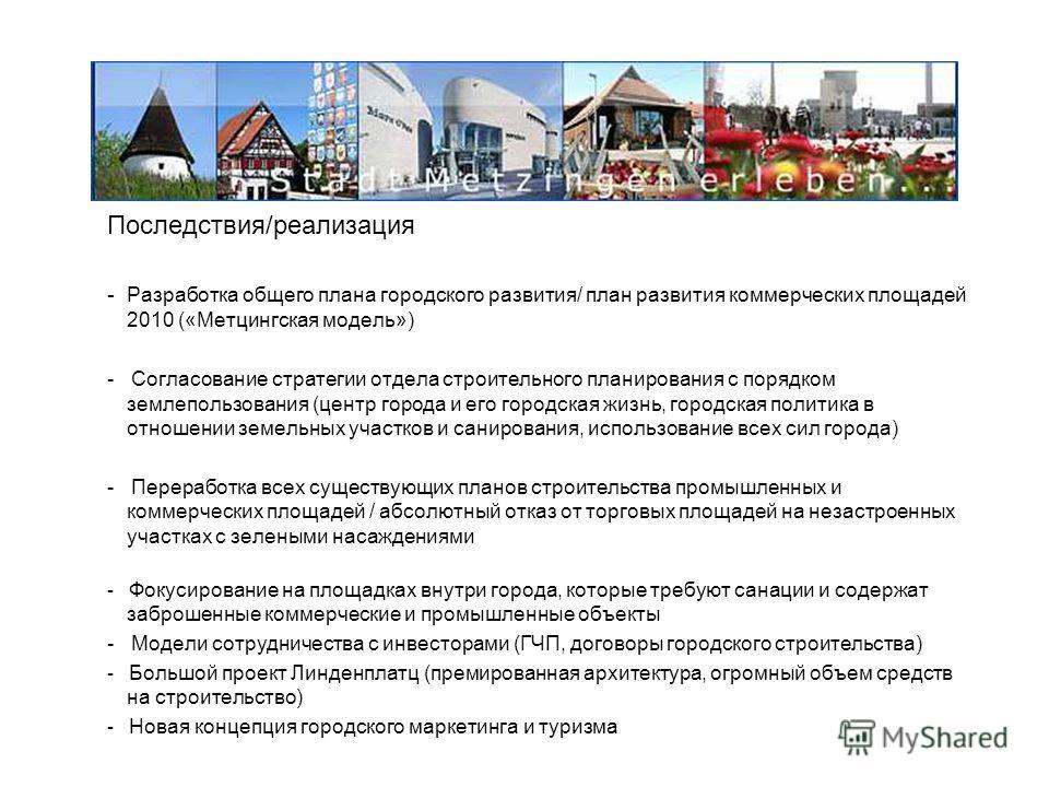 Последствия/реализация - Разработка общего плана городского развития/ план развития коммерческих площадей 2010 («Метцингская модель») - Согласование стратегии отдела строительного планирования с порядком землепользования (центр города и его городская