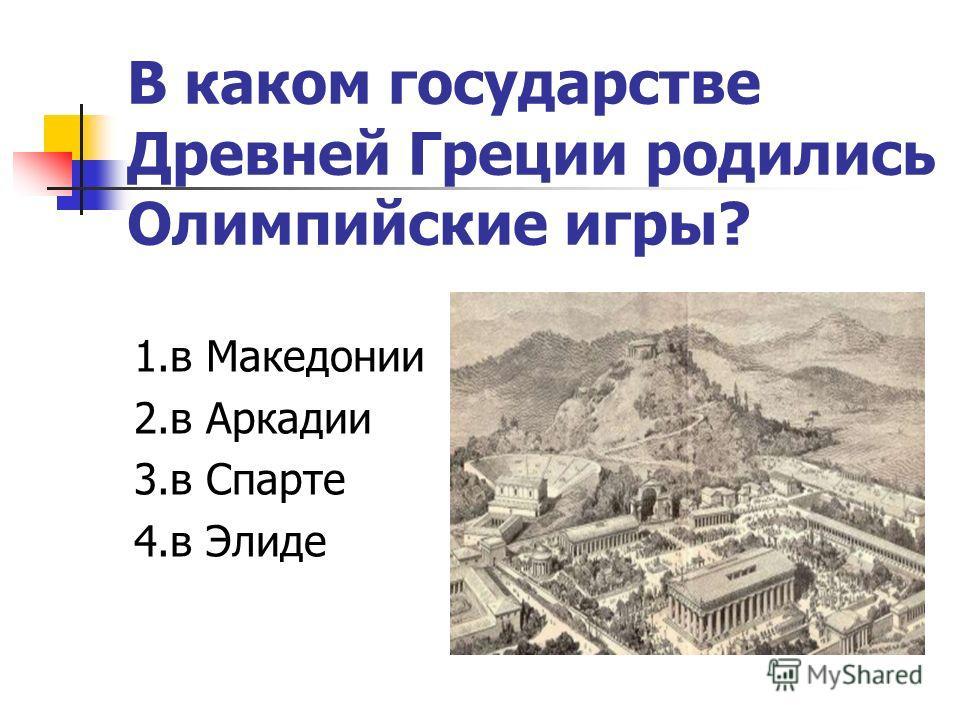 В каком государстве Древней Греции родились Олимпийские игры? 1.в Македонии 2.в Аркадии 3.в Спарте 4.в Элиде